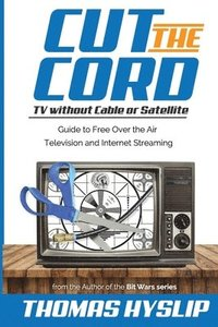 bokomslag Cut the Cord: TV Without Cable or Satellite: Guide to Free Over the Air Television and Internet Streaming