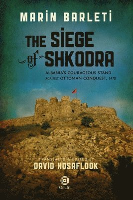 bokomslag The Siege of Shkodra: Albania's Courageous Stand Against Ottoman Conquest, 1478