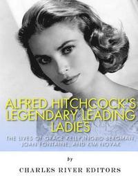 bokomslag Alfred Hitchcock's Legendary Leading Ladies: The Lives of Grace Kelly, Ingrid Bergman, Joan Fontaine, and Kim Novak