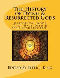 bokomslag The History of Dying & Resurrected Gods: Historical Gods That Have Died & Been Resurrected