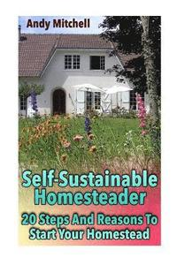 bokomslag Self-Sustainable Homesteader: 20 Steps And Reasons To Start Your Homestead: (Homesteading for Beginners, Homestead)