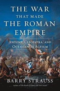 bokomslag The War That Made the Roman Empire: Antony, Cleopatra, and Octavian at Actium