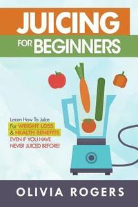 bokomslag Juicing for Beginners: Learn How to Juice for Weight Loss & Health Benefits If You Have Never Juiced Before!