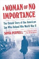bokomslag A Woman of No Importance: The Untold Story of the American Spy Who Helped Win World War II