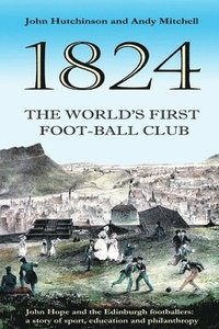 bokomslag The World's First Football Club (1824): John Hope and the Edinburgh footballers: a story of sport, education and philanthropy
