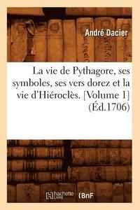 bokomslag La Vie de Pythagore, Ses Symboles, Ses Vers Dorez Et La Vie d'Hierocles. [Volume 1] (Ed.1706)