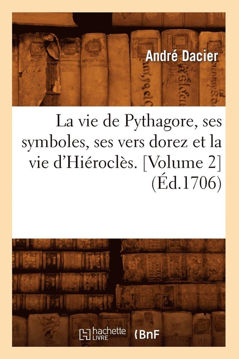 La Vie de Pythagore, Ses Symboles, Ses Vers Dorez Et La Vie d'Hierocles. [Volume 2] (Ed.1706) 1