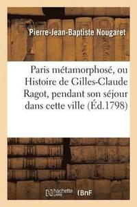 bokomslag Paris M�tamorphos�, Ou Histoire de Gilles-Claude Ragot, Pendant Son S�jour Dans Cette Ville