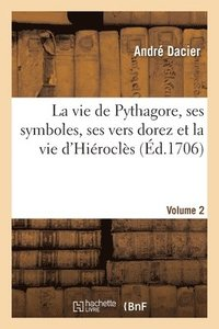 bokomslag La Vie de Pythagore, Ses Symboles, Ses Vers Dorez Et La Vie d'Hierocles Volume 2