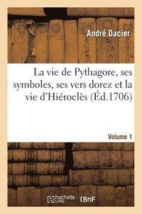 bokomslag La Vie de Pythagore, Ses Symboles, Ses Vers Dorez Et La Vie d'Hierocles Volume 1