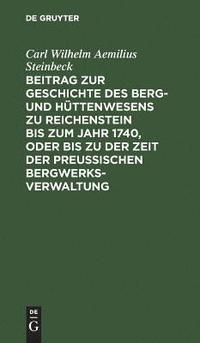 bokomslag Beitrag zur Geschichte des Berg- und Huttenwesens zu Reichenstein bis zum Jahr 1740, oder bis zu der Zeit der Preussischen Bergwerks-Verwaltung