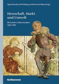 bokomslag Herrschaft, Markt Und Umwelt: Wirtschaft in Oberschwaben 1300-1600