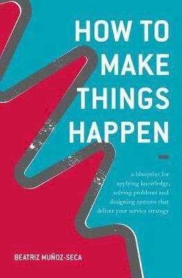 bokomslag How to make things happen - a blueprint for applying knowledge, solving pro