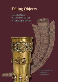 bokomslag Telling Objects: Contextualizing the Role of the Consort in Early Modern Europe
