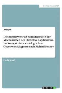 bokomslag Die Bundeswehr als Wirkungsstatte der Mechanismen des Flexiblen Kapitalismus. Im Kontext einer soziologischen Gegenwartsdiagnose nach Richard Sennett
