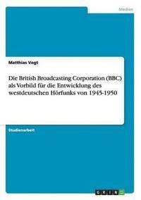 bokomslag Die British Broadcasting Corporation (Bbc) ALS Vorbild F r Die Entwicklung Des Westdeutschen H rfunks Von 1945-1950