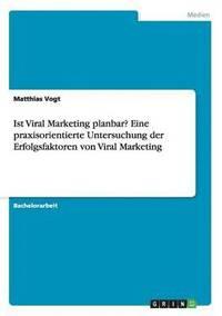 bokomslag Ist Viral Marketing Planbar? Eine Praxisorientierte Untersuchung Der Erfolgsfaktoren Von Viral Marketing