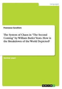 bokomslag The System of Chaos in The Second Coming by William Butler Yeats. How is the Breakdown of the World Depicted?