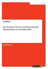 bokomslag Die Prospect Theory Und Deutschlands Militareinsatz Im Syrienkonflikt