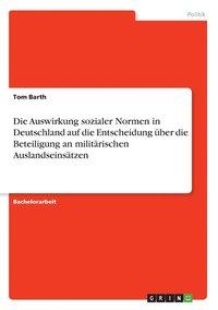 bokomslag Die Auswirkung sozialer Normen in Deutschland auf die Entscheidung uber die Beteiligung an militarischen Auslandseinsatzen