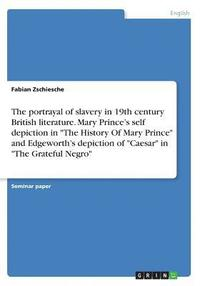 bokomslag The Portrayal of Slavery in 19th Century British Literature. Mary Prince's Self Depiction in the History of Mary Prince and Edgeworth's Depiction of Caesar in the Grateful Negro