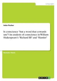 bokomslag Is conscience but a word that cowards use? An analysis of conscience in William Shakespeare's Richard III and Hamlet