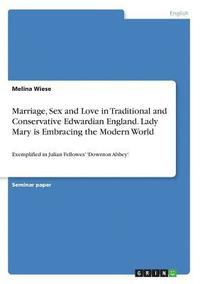 bokomslag Marriage, Sex and Love in Traditional and Conservative Edwardian England. Lady Mary Is Embracing the Modern World