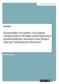 bokomslag Koerperbilder in Gunther Von Hagens 'koerperwelten.' Produkte Und Produzenten Gesellschaftlicher Ansichten UEber Koerper Oder Gar Erziehung Der Besucher?