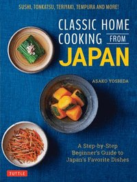 bokomslag Classic Home Cooking from Japan: A Step-by-Step Beginner's Guide to Japan's Favorite Dishes: Sushi, Tonkatsu, Teriyaki, Tempura and More!