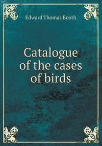 bokomslag Catalogue of the Cases of Birds