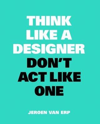 bokomslag Think like a Designer, Don't Act Like One