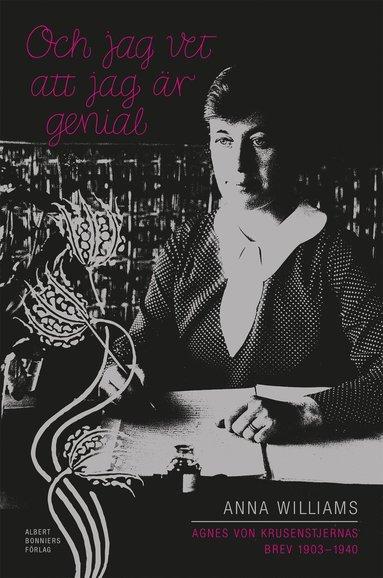 bokomslag Och jag vet att jag är genial : Agnes von Krusenstjernas brev 1903-1940. Utgivna av Anna Williams