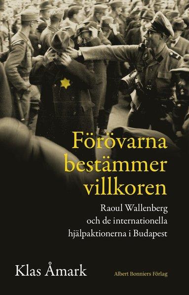 bokomslag Förövarna bestämmer villkoren : Raoul Wallenberg och de internationella hjälpaktionerna i Budapest