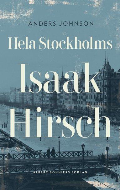 bokomslag Hela Stockholms Isaak Hirsch : grosshandlare, byggherre, donator 1843-1917