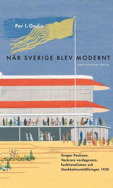 bokomslag När Sverige blev modernt : Gregor Paulsson, Vackrare vardagsvara, funktionalismen och Stockholmsutställningen 1930