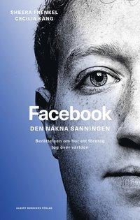 bokomslag Facebook - den nakna sanningen : Berättelsen om hur ett företag tog över världen