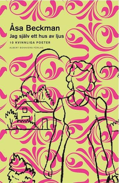 bokomslag Jag själv ett hus av ljus - 10 kvinnliga poeter