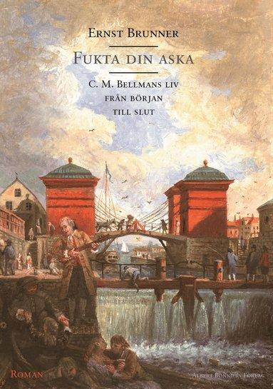bokomslag Fukta din aska : C. M. Bellmans liv från början till slut