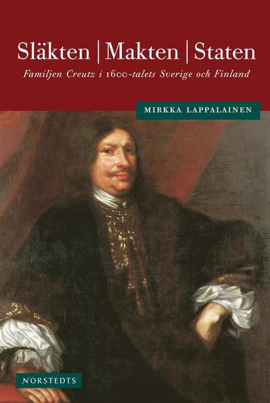 bokomslag Släkten, makten, staten : familjen Creutz i 1600-talets Sverige och Finland