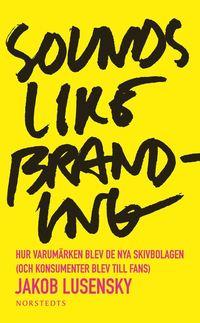 bokomslag Sounds like branding : hur varumärken blev de nya skivbolagen (och konsumenter blev till fans)