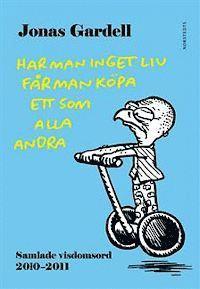 bokomslag Har man inget liv får man köpa ett som alla andra : samlade visdomsord 2010-2011