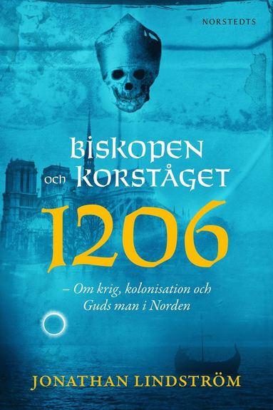 bokomslag Biskopen och korståget 1206 : om krig, kolonisation och Guds man i Norden