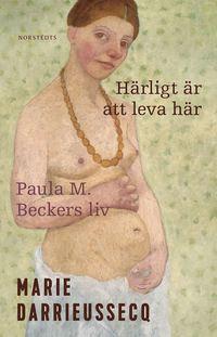 bokomslag Härligt är att leva här : Paula M. Beckers liv