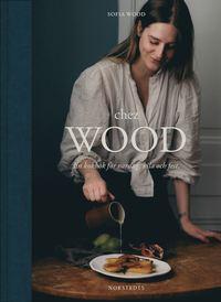 bokomslag Chez Wood : en kokbok för vardag, vila och fest