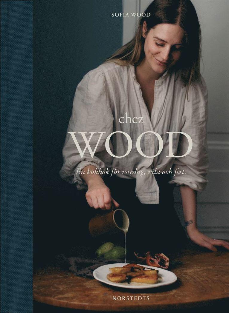 Chez Wood : en kokbok för vardag, vila och fest 1