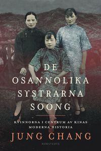 bokomslag De osannolika systrarna Soong : kvinnorna i centrum av Kinas moderna historia