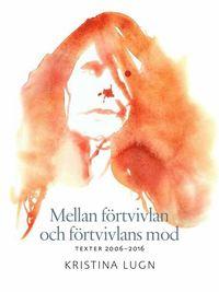 bokomslag Mellan förtvivlan och förtvivlans mod : texter 2006-2016