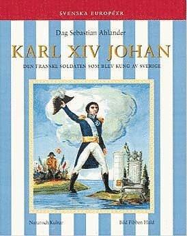 bokomslag Karl XIV Johan : Den franske soldaten som blev kung av Sverige