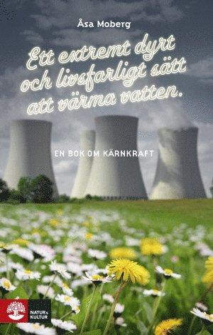 bokomslag Ett extremt dyrt och livsfarligt sätt att värma vatten : en bok om kärnkraft