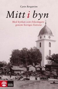 bokomslag Mitt i byn : med kyrkan som följeslagare genom Sveriges historia
